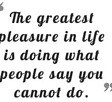 The greatest pleasure in life is doing what people say you cannot do. by bogratt