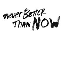 Never Better Than Now by cn ART