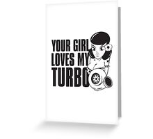 You girl loves my turbo Greeting Card