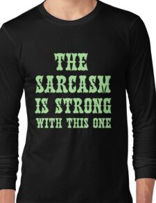 THE SARCASM IS STRONG WITH THIS ONE Long Sleeve T-Shirt