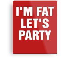 I'm Fat Let's Party Metal Print