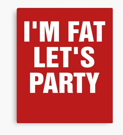 I'm Fat Let's Party Canvas Print