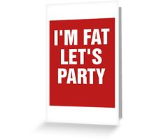 I'm Fat Let's Party Greeting Card