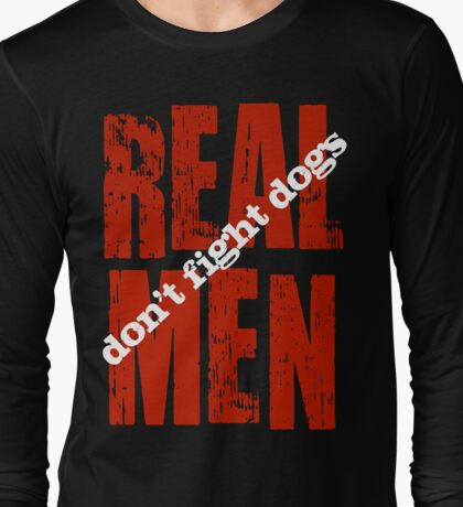 REAL MEN don't fight dogs Long Sleeve T-Shirt