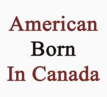American Born In Canada  by supernova23