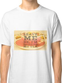 Leave me be I'm drinking my tea, typography quote on accessories Classic T-Shirt