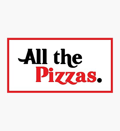 All The Pizzas | Who Doesn't Love Pizza? Photographic Print