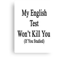 My English Test Won't Kill You If You Studied  Canvas Print