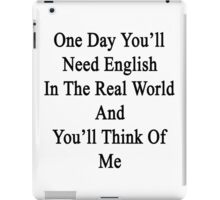One Day You'll Need English In The Real World And You'll Think Of Me  iPad Case/Skin
