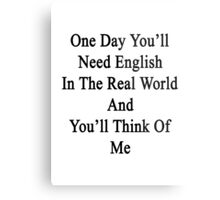 One Day You'll Need English In The Real World And You'll Think Of Me  Metal Print