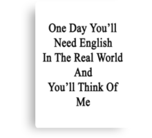 One Day You'll Need English In The Real World And You'll Think Of Me  Canvas Print