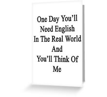 One Day You'll Need English In The Real World And You'll Think Of Me  Greeting Card