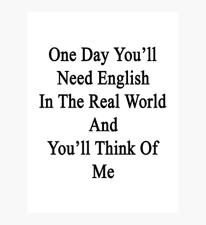 One Day You'll Need English In The Real World And You'll Think Of Me  Photographic Print