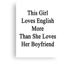 This Girl Loves English More Than She Loves Her Boyfriend  Canvas Print
