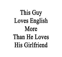 This Guy Loves English More Than He Loves His Girlfriend  Photographic Print