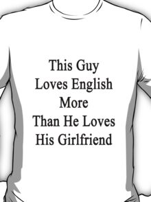 This Guy Loves English More Than He Loves His Girlfriend  T-Shirt