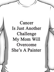 Cancer Is Just Another Challenge My Mom Will Overcome She's A Painter  T-Shirt