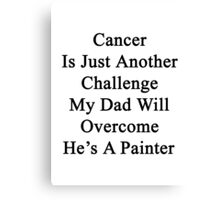 Cancer Is Just Another Challenge My Dad Will Overcome He's A Painter  Canvas Print