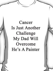 Cancer Is Just Another Challenge My Dad Will Overcome He's A Painter  T-Shirt