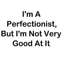 I'm A Perfectionist, But I'm Not Very Good At It by geeknirvana