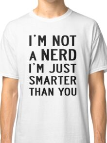 I'M NOT A NERD I'M JUST SMARTER THAN YOU Classic T-Shirt