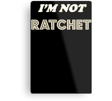 I'm Not Ratchet Metal Print