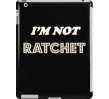 I'm Not Ratchet iPad Case/Skin