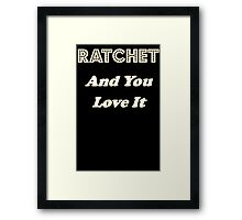 Ratchet And You Love It Framed Print