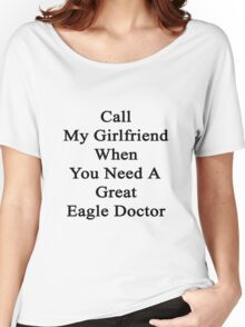 Call My Girlfriend When You Need A Great Eagle Doctor  Women's Relaxed Fit T-Shirt