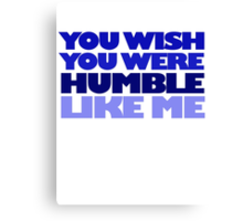 You wish you were humble like me Canvas Print