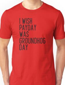 I wish payday was groundhog day Unisex T-Shirt