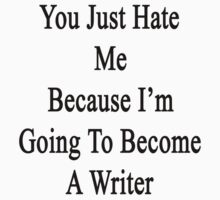 You Just Hate Me Because I'm Going To Become A Writer  by supernova23