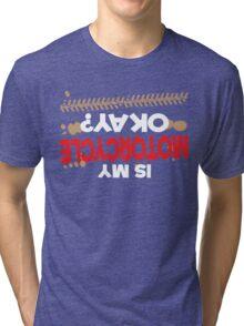 Is My Motorcycle Okay? Tri-blend T-Shirt