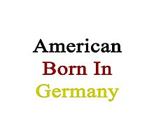American Born In Germany  Photographic Print