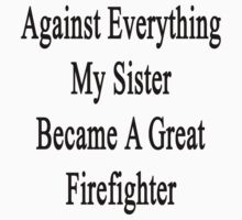 Against Everything My Sister Became A Great Firefighter  by supernova23