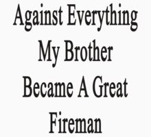 Against Everything My Brother Became A Great Fireman  by supernova23