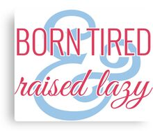 Born Tired & Raised Lazy Canvas Print