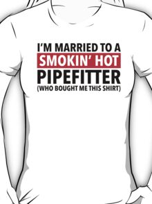 Hilarious 'I'm Married To A Smokin' Hot Pipefitter (Who Bought Me This Shirt)' Comedy T-Shirt T-Shirt