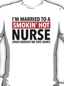 Hilarious 'I'm Married To A Smokin' Hot Nurse (Who Bought Me This Shirt)' Comedy T-Shirt T-Shirt