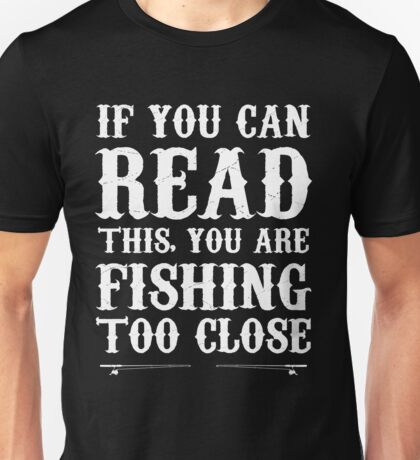 If you can read this, you are fishing too close Unisex T-Shirt