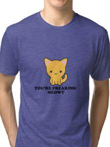 You're freaking meowt Tri-blend T-Shirt