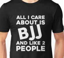 All I care about is BJJ and like 2 people Unisex T-Shirt