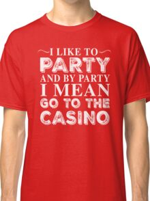 I LIKE TO PARTY AND BY PARTY I MEAN GO TO THE CASINO Classic T-Shirt