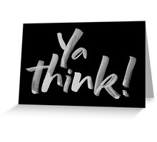 Ya think!  Bold Brush Lettering Slogan, Urban Slang with attitude. Greeting Card
