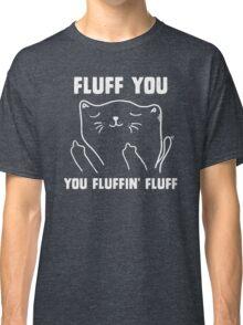 Fluff you you fluffin' fluff Classic T-Shirt