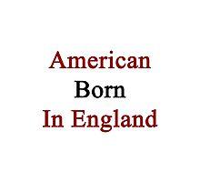 American Born In England  Photographic Print