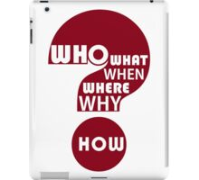 Who, What, When, Where, Why, and How? iPad Case/Skin