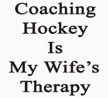 Coaching Hockey Is My Wife's Therapy  by supernova23