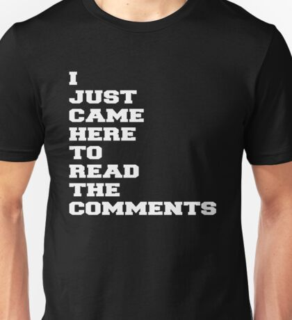 I JUST CAME HERE TO READ THE COMMENTS Unisex T-Shirt