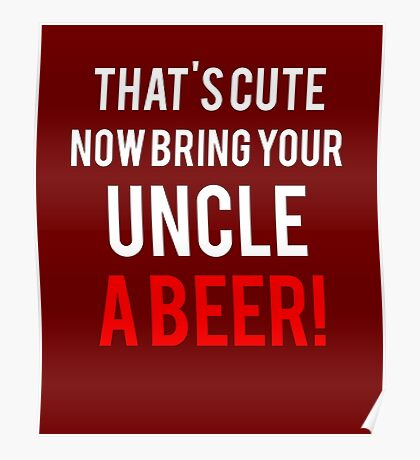 That's Cute Now Bring Your Uncle A Beer!  Poster